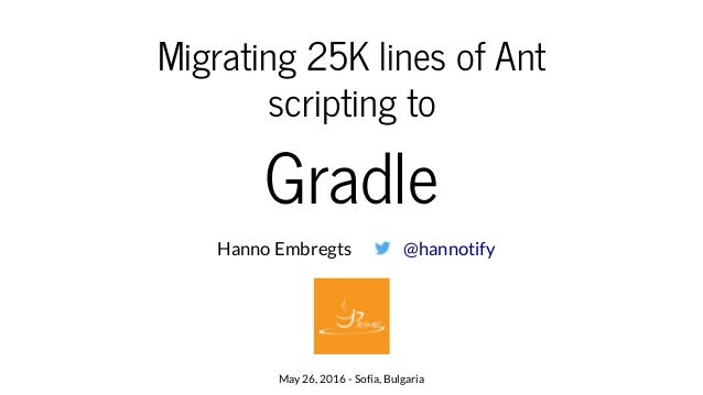 Migrating 25K lines of Ant scripting to Gradle Hanno Embregts May 26, 2016 - Sofia, Bulgaria @hannotify