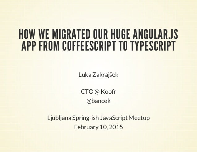 HOW WE MIGRATED OUR HUGE ANGULAR.JS APP FROM COFFEESCRIPT TO TYPESCRIPT Luka Zakrajšek CTO @ Koofr @bancek Ljubljana Sprin...