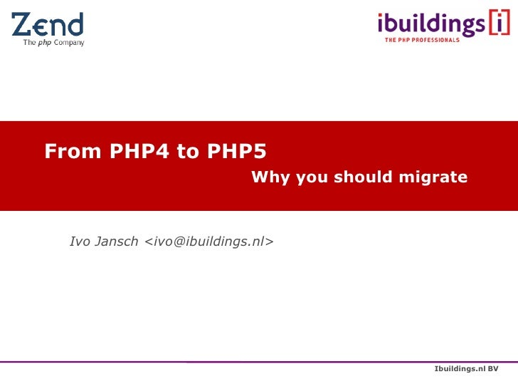 From PHP4 to PHP5                            Why you should migrate     Ivo Jansch <ivo@ibuildings.nl>                    ...