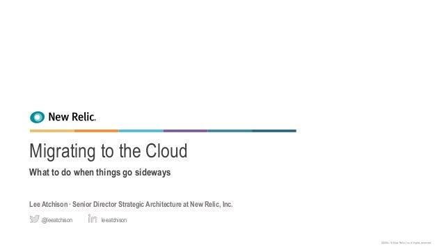 ©2008–18 New Relic, Inc. All rights reserved. Migrating to the Cloud What to do when things go sideways Lee Atchison ∙ Sen...