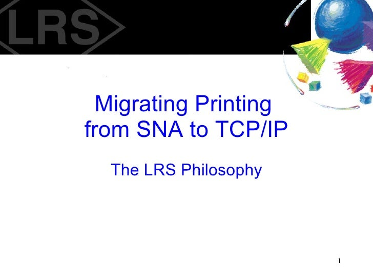Migrating Printing  from SNA to TCP/IP The LRS Philosophy