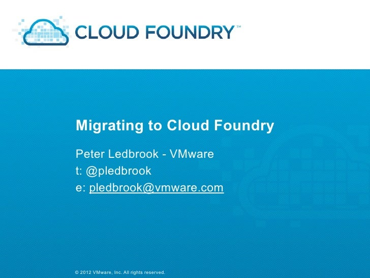 Migrating to Cloud FoundryPeter Ledbrook - VMwaret: @pledbrooke: pledbrook@vmware.com© 2012 VMware, Inc. All rights reserv...