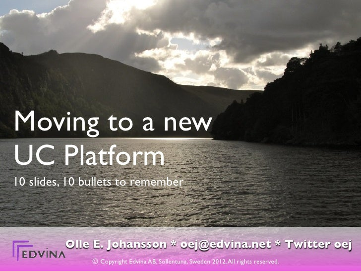 Moving to a newUC Platform10 slides, 10 bullets to remember          Olle E. Johansson * oej@edvina.net * Twitter oej     ...