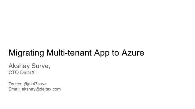 Migrating Multi-tenant App to Azure Akshay Surve, CTO DeltaX Twitter: @ak47suve Email: akshay@deltax.com