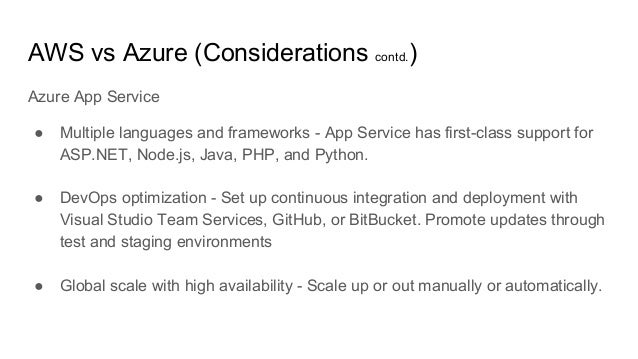 AWS vs Azure (Considerations contd.) Azure App Service ● Multiple languages and frameworks - App Service has first-class s...
