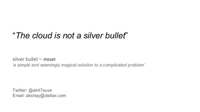 """""""The cloud is not a silver bullet"""" silver bullet ~ noun 'a simple and seemingly magical solution to a complicated problem'..."""