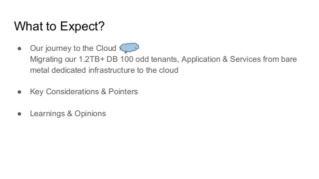 What to Expect? ● Our journey to the Cloud Migrating our 1.2TB+ DB 100 odd tenants, Application & Services from bare metal...
