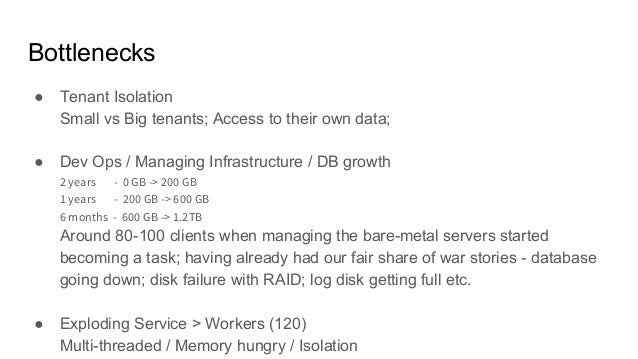 Bottlenecks ● Tenant Isolation Small vs Big tenants; Access to their own data; ● Dev Ops / Managing Infrastructure / DB gr...
