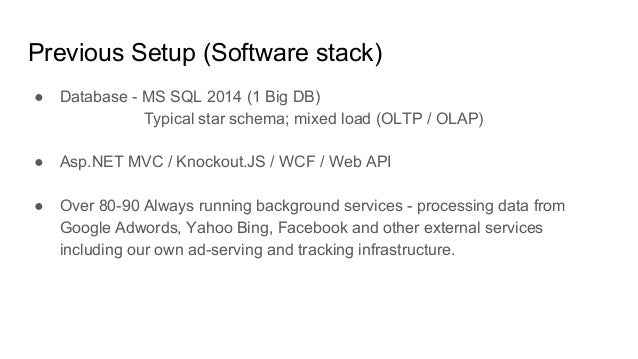Previous Setup (Software stack) ● Database - MS SQL 2014 (1 Big DB) Typical star schema; mixed load (OLTP / OLAP) ● Asp.NE...