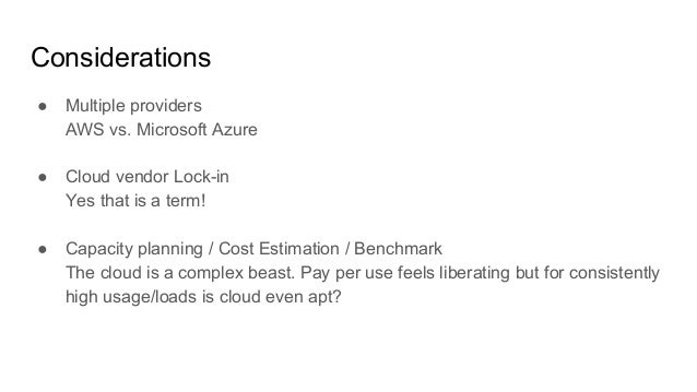 Considerations ● Multiple providers AWS vs. Microsoft Azure ● Cloud vendor Lock-in Yes that is a term! ● Capacity planning...