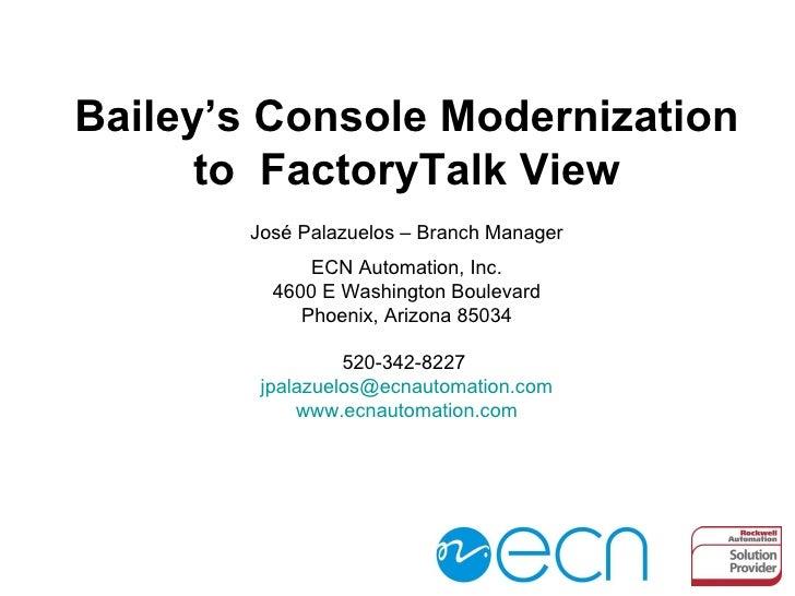 Bailey's Console Modernization to  FactoryTalk View José Palazuelos –  Branch  Manager ECN Automation, Inc. 4600 E Washing...