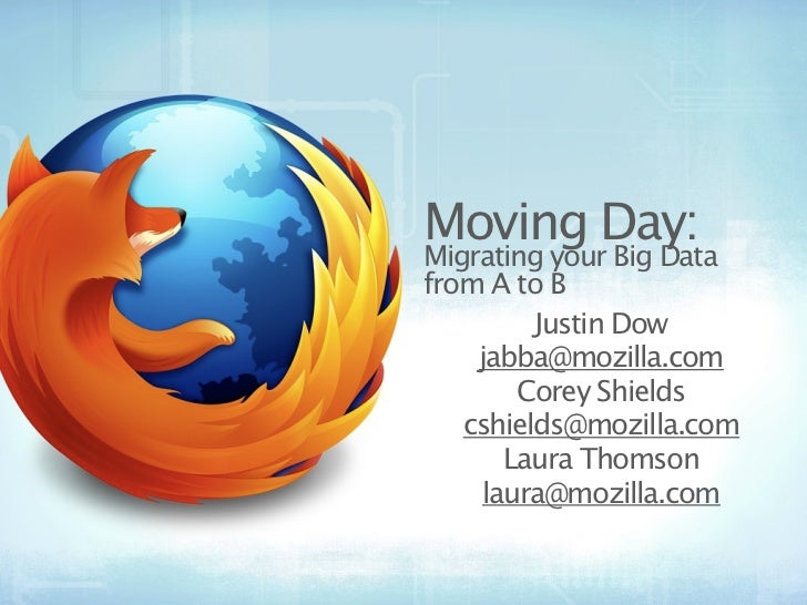Moving Day:Migrating your Big Datafrom A to B         Justin Dow    jabba@mozilla.com       Corey Shields   cshields@mozil...