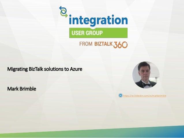 Migrating BizTalk solutions to Azure Mark Brimble https://nz.linkedin.com/in/markbrimble