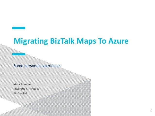 Migrating BizTalk Maps To Azure Some personal experiences Mark Brimble Integration Architect BidOne Ltd 1