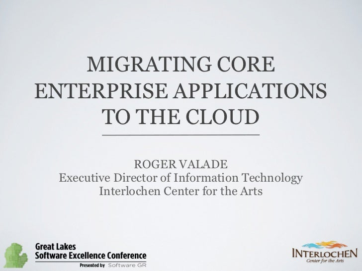 MIGRATING COREENTERPRISE APPLICATIONS     TO THE CLOUD               ROGER VALADE Executive Director of Information Techno...