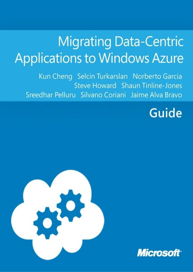 Migrating Data-CentricApplications to Windows AzureKun Cheng, Selcin Turkarslan, Norberto Garcia, SteveHoward, Shaun Tinli...