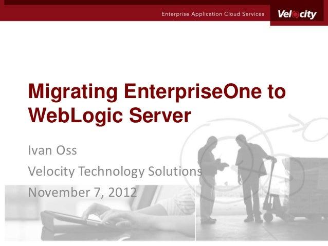 Migrating EnterpriseOne toWebLogic ServerIvan OssVelocity Technology SolutionsNovember 7, 2012