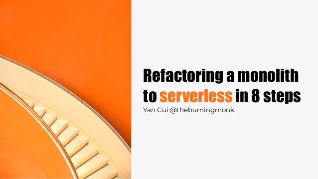 Refactoring a monolith to serverless in 8 steps Yan Cui @theburningmonk