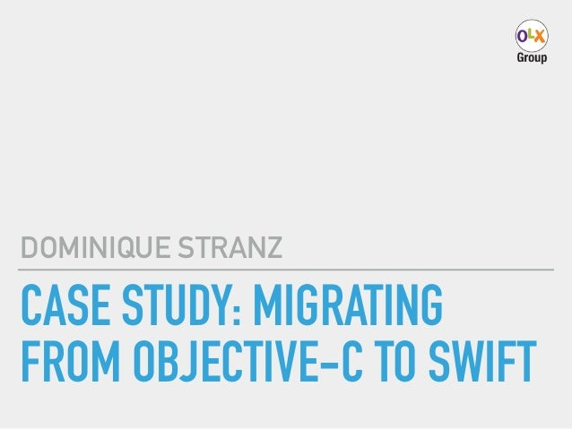 CASE STUDY: MIGRATING FROM OBJECTIVE-C TO SWIFT DOMINIQUE STRANZ