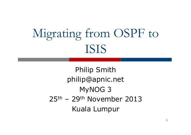 Migrating from OSPF to ISIS  25th  Philip Smith philip@apnic.net MyNOG 3 – 29th November 2013 Kuala Lumpur 1