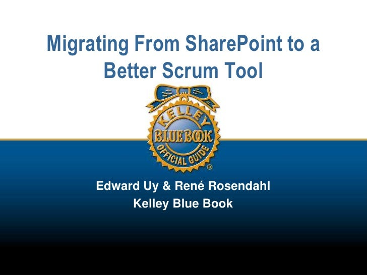 Migrating From SharePoint to a Better Scrum Tool<br />Edward Uy & René Rosendahl<br />Kelley Blue Book<br />