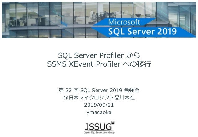 SQL Server Profiler から SSMS XEvent Profiler への移行 第 22 回 SQL Server 2019 勉強会 @日本マイクロソフト品川本社 2019/09/21 ymasaoka