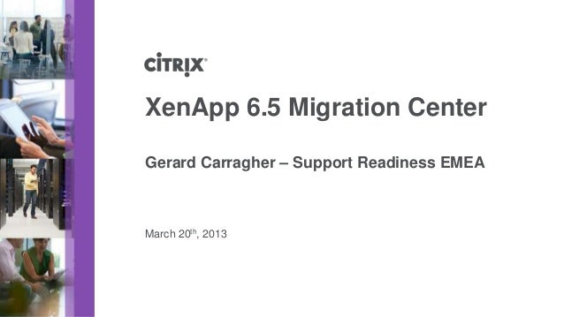 XenApp 6.5 Migration CenterGerard Carragher – Support Readiness EMEAMarch 20th, 2013