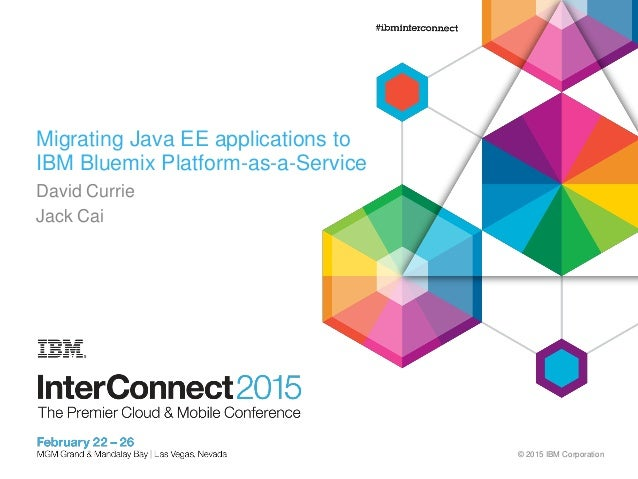 © 2015 IBM Corporation Migrating Java EE applications to IBM Bluemix Platform-as-a-Service David Currie Jack Cai