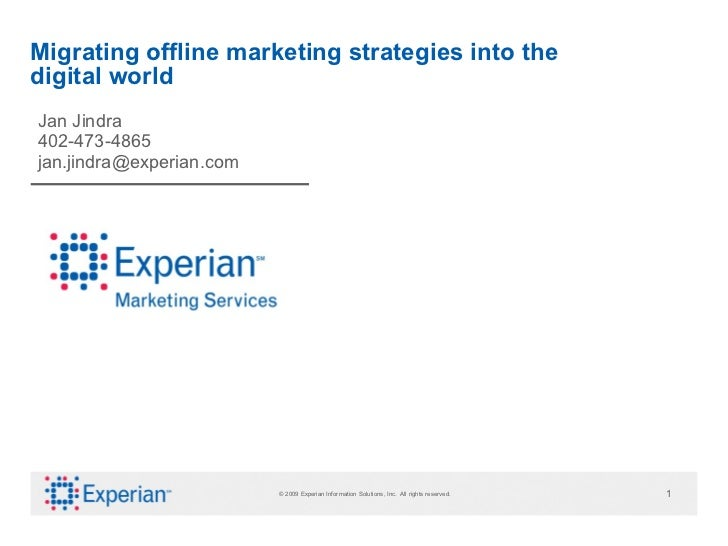 Migrating offline marketing strategies into the digital world Jan Jindra 402-473-4865 [email_address] © 2009 Experian Info...