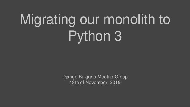 Migrating our monolith to Python 3 Django Bulgaria Meetup Group 18th of November, 2019