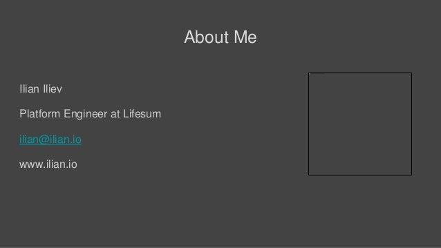 About Me Ilian Iliev Platform Engineer at Lifesum ilian@ilian.io www.ilian.io