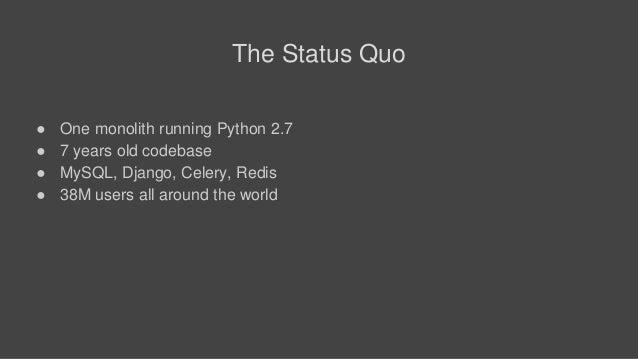 The Status Quo ● One monolith running Python 2.7 ● 7 years old codebase ● MySQL, Django, Celery, Redis ● 38M users all aro...