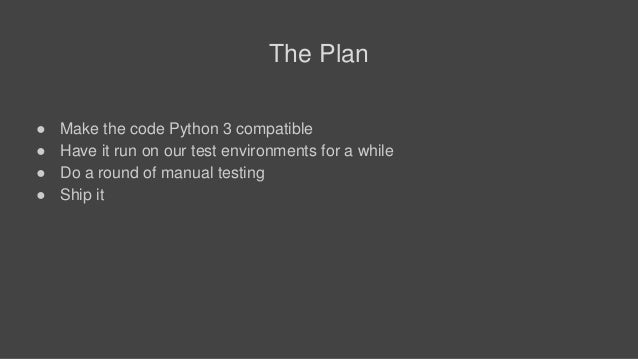 The Plan ● Make the code Python 3 compatible ● Have it run on our test environments for a while ● Do a round of manual tes...