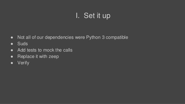 I. Set it up ● Not all of our dependencies were Python 3 compatible ● Suds ● Add tests to mock the calls ● Replace it with...