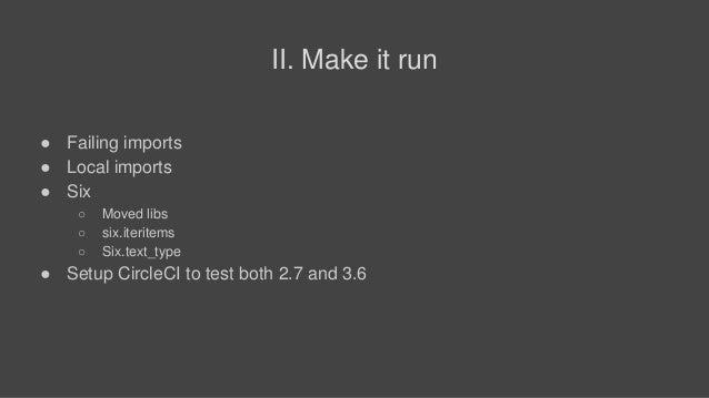 II. Make it run ● Failing imports ● Local imports ● Six ○ Moved libs ○ six.iteritems ○ Six.text_type ● Setup CircleCI to t...