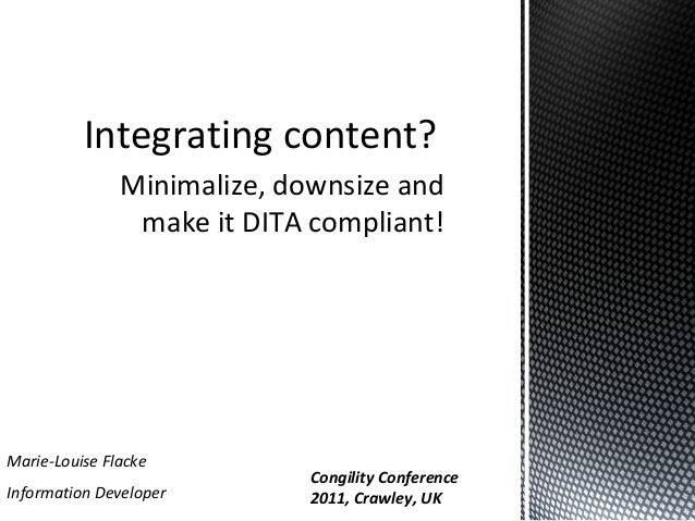 Integrating content? Minimalize, downsize and make it DITA compliant!  Marie-Louise Flacke Information Developer  Congilit...