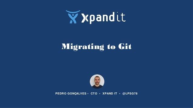 Migrating to Git PEDRO GONÇALVES • CTO • XPAND IT • @LPSG78