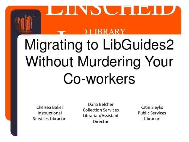 LINSCHEID LIBRARY LINSCHEID LIBRARYMigrating to LibGuides2 Without Murdering Your Co-workers Dana Belcher Collection Servi...