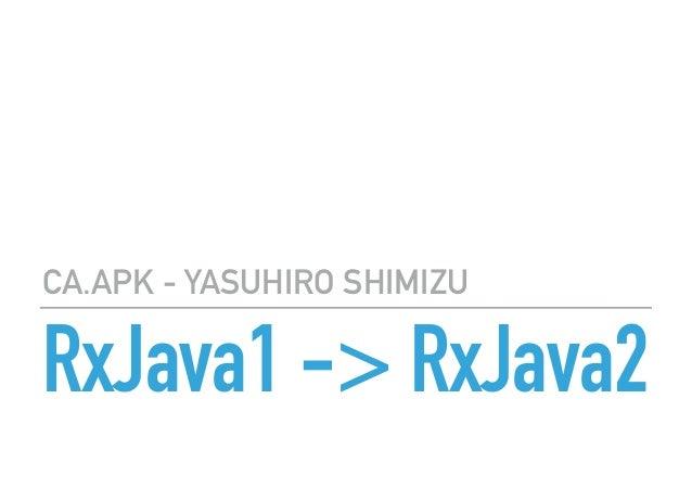 RxJava1 -> RxJava2 CA.APK - YASUHIRO SHIMIZU