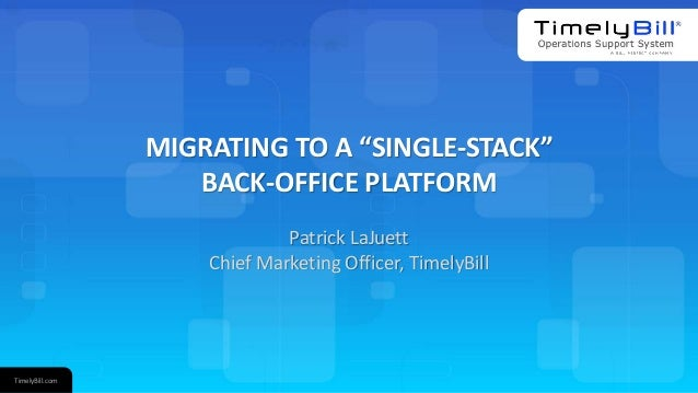 "TimelyBill.com MIGRATING TO A ""SINGLE-STACK"" BACK-OFFICE PLATFORM Patrick LaJuett Chief Marketing Officer, TimelyBill"