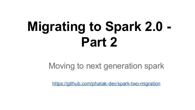 Migrating to Spark 2.0 - Part 2 Moving to next generation spark https://github.com/phatak-dev/spark-two-migration