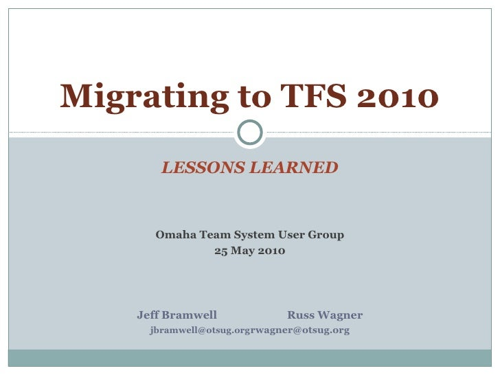 LESSONS LEARNED Migrating to TFS 2010 Omaha Team System User Group 25 May 2010 Jeff Bramwell Russ Wagner [email_address] [...