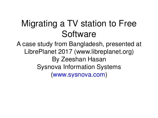 Migrating a TV station to Free Software A case study from Bangladesh, presented at LibrePlanet 2017 (www.libreplanet.org) ...