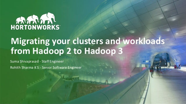 1 © Hortonworks Inc. 2011–2018. All rights reserved Migrating your clusters and workloads from Hadoop 2 to Hadoop 3 Suma S...