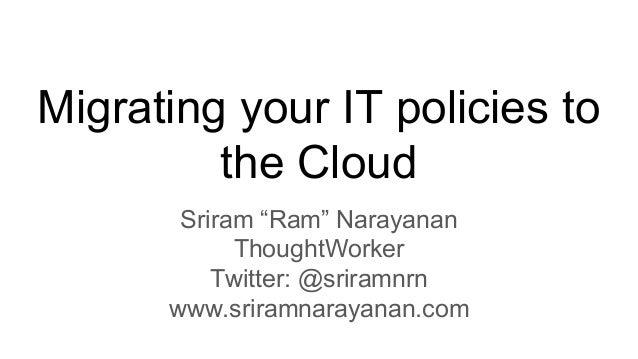 "Migrating your IT policies to the Cloud Sriram ""Ram"" Narayanan ThoughtWorker Twitter: @sriramnrn www.sriramnarayanan.com"