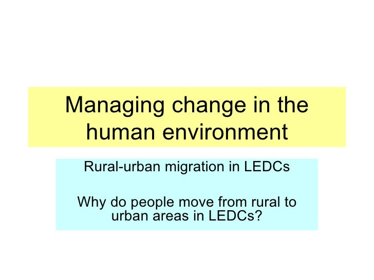 Managing change in the human environment Rural-urban migration in LEDCs Why do people move from rural to urban areas in LE...