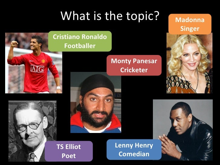 What is the topic? Cristiano Ronaldo Footballer TS Elliot Poet Monty Panesar Cricketer Lenny Henry Comedian Madonna Singer