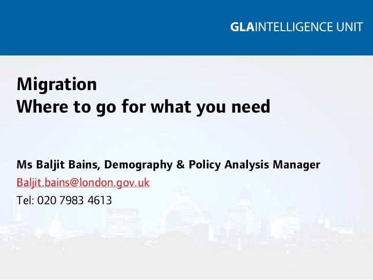 MigrationWhere to go for what you needMs Baljit Bains, Demography & Policy Analysis ManagerBaljit.bains@london.gov.ukTel: ...