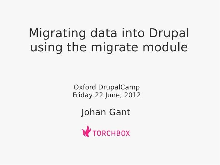 Migrating data into Drupalusing the migrate module       Oxford DrupalCamp       Friday 22 June, 2012         Johan Gant