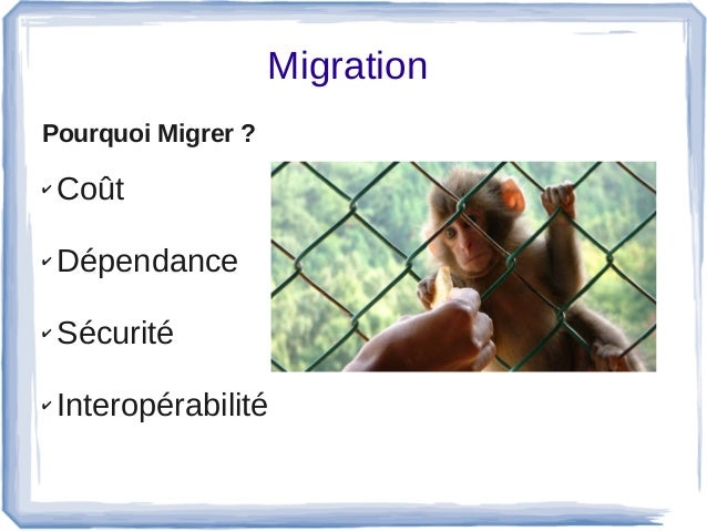 Migration Pourquoi Migrer ? ✔ Coût ✔ Dépendance ✔ Sécurité ✔ Interopérabilité